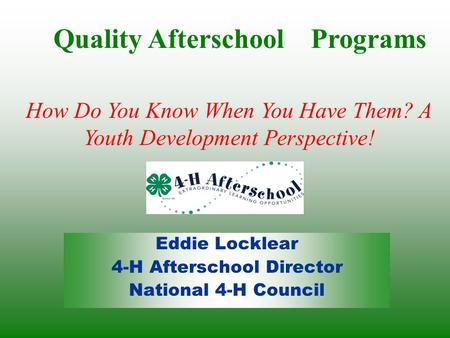 Eddie Locklear 4-H Afterschool Director National 4-H Council Quality Afterschool Programs How Do You Know When You Have Them? A Youth Development Perspective!