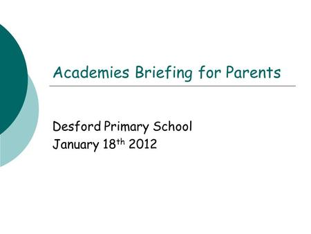 Academies Briefing for Parents Desford Primary School January 18 th 2012.