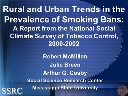 Rural and Urban Trends in the Prevalence of Smoking Bans: A Report from the National Social Climate Survey of Tobacco Control, 2000-2002 Robert McMillen.