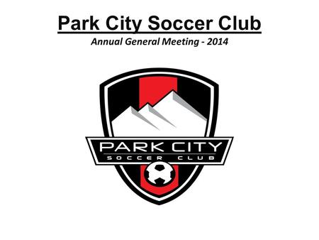 Park City Soccer Club Annual General Meeting - 2014 1.