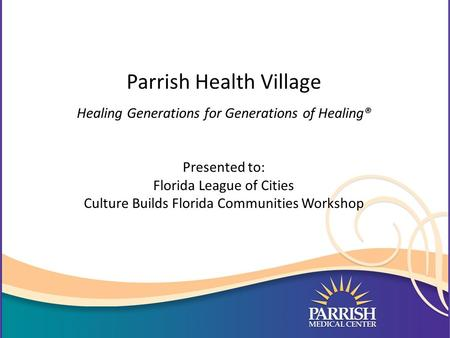 Parrish Health Village Healing Generations for Generations of Healing® Presented to: Florida League of Cities Culture Builds Florida Communities Workshop.