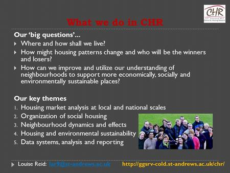 What we do in CHR Our 'big questions'...  Where and how shall we live?  How might housing patterns change and who will be the winners and losers?  How.