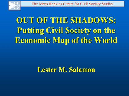 The Johns Hopkins Center for Civil Society Studies OUT OF THE SHADOWS: Putting Civil Society on the Economic Map of the World Lester M. Salamon.