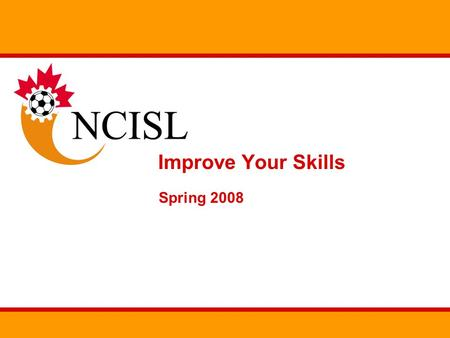 Improve Your Skills Spring 2008. Overview The NCISL will be running two skill improvement programs for the 2008 season Goal keeping skills Outfield skills.