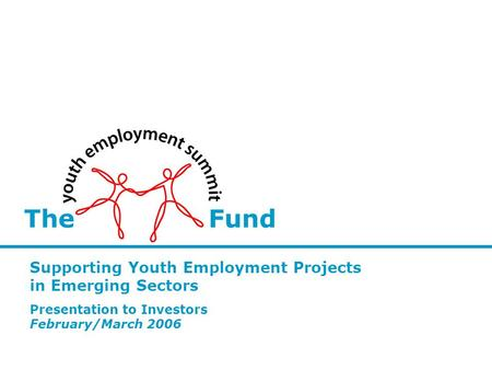 The Fund Supporting Youth Employment Projects in Emerging Sectors Presentation to Investors February/March 2006.
