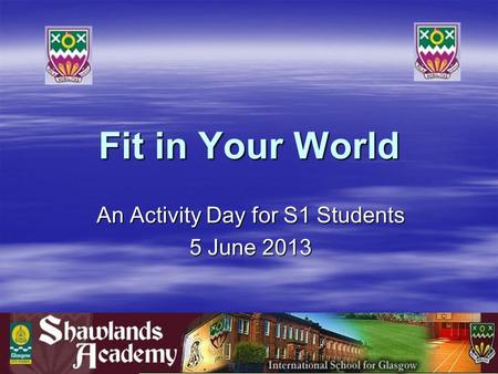 Fit in Your World An Activity Day for S1 Students 5 June 2013.