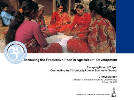 Including the Productive Poor in Agricultural Development Escaping Poverty Traps: Connecting the Chronically Poor to Economic Growth Cheryl Morden Director,