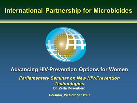 International Partnership for Microbicides Advancing HIV-Prevention Options for Women Parliamentary Seminar on New HIV-Prevention Technologies Dr. Zeda.