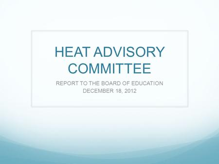 HEAT ADVISORY COMMITTEE REPORT TO THE BOARD OF EDUCATION DECEMBER 18, 2012.