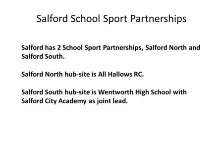 Salford has 2 School Sport Partnerships, Salford North and Salford South. Salford North hub-site is All Hallows RC. Salford South hub-site is Wentworth.