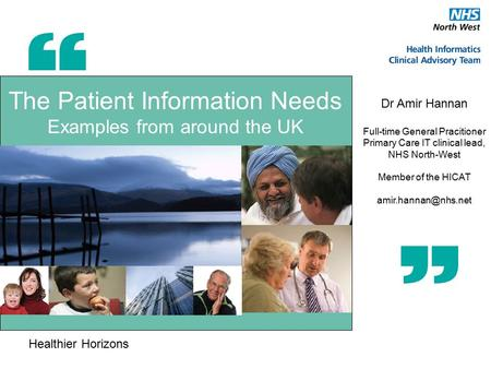 Healthier Horizons The Patient Information Needs Examples from around the UK Dr Amir Hannan Full-time General Pracitioner Primary Care IT clinical lead,