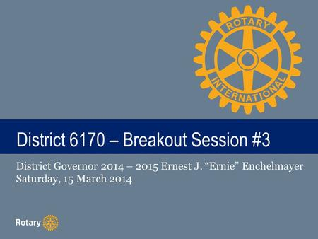 "TITLE District 6170 – Breakout Session #3 District Governor 2014 – 2015 Ernest J. ""Ernie"" Enchelmayer Saturday, 15 March 2014."