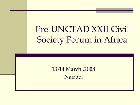 Pre-UNCTAD XXII Civil Society Forum in Africa 13-14 March,2008 Nairobi.