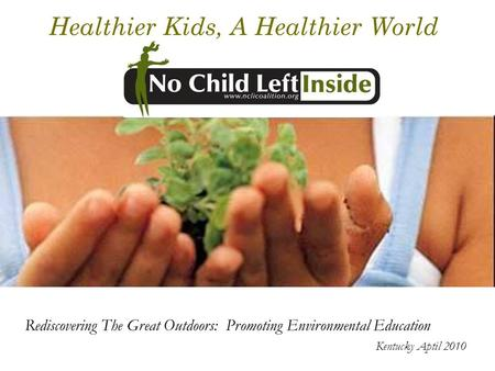 Healthier Kids, A Healthier World Rediscovering The Great Outdoors: Promoting Environmental Education Kentucky Aptil 2010.