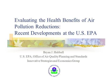 Evaluating the Health Benefits of Air Pollution Reductions: Recent Developments at the U.S. EPA Bryan J. Hubbell U.S. EPA, Office of Air Quality Planning.