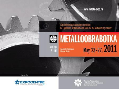 "1984 1984 – 1 st International Exhibition ""METALLOOBRABOTKA"" since 2010 it is held annually 2011 – 12 th International Exhibition ""METALLOOBRABOTKA"" Official."
