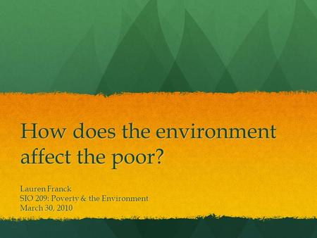 How does the environment affect the poor? Lauren Franck SIO 209: Poverty & the Environment March 30, 2010.
