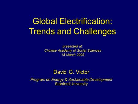Global Electrification: Trends and Challenges David G. Victor Program on Energy & Sustainable Development Stanford University presented at: Chinese Academy.