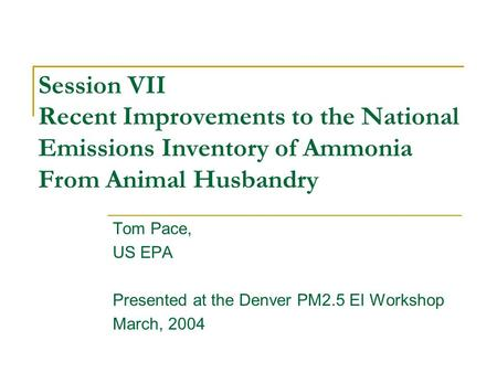 Session VII Recent Improvements to the National Emissions Inventory of Ammonia From Animal Husbandry Tom Pace, US EPA Presented at the Denver PM2.5 EI.