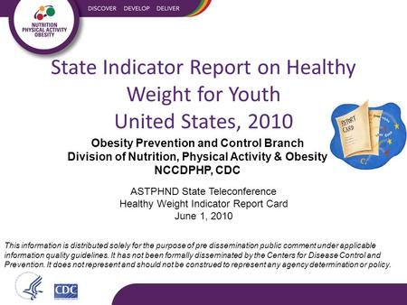 ASTPHND State Teleconference Healthy Weight Indicator Report Card June 1, 2010 This information is distributed solely for the purpose of pre dissemination.
