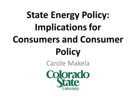 State Energy Policy: Implications for Consumers and Consumer Policy Carole Makela.