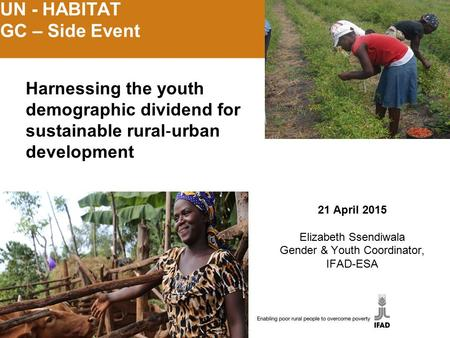 UN - HABITAT GC – Side Event 21 April 2015 Elizabeth Ssendiwala Gender & Youth Coordinator, IFAD-ESA Harnessing the youth demographic dividend for sustainable.