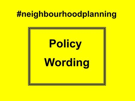 #neighbourhoodplanning Policy Wording. Policy Intent Evidence What do you want to do and why? Set it out in plain English More planning language may be.