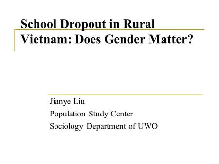 School Dropout in Rural Vietnam: Does Gender Matter? Jianye Liu Population Study Center Sociology Department of UWO.