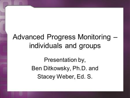 Advanced Progress Monitoring – individuals and groups Presentation by, Ben Ditkowsky, Ph.D. and Stacey Weber, Ed. S.