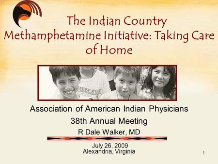 Association of American Indian Physicians 38th Annual Meeting R Dale Walker, MD July 26, 2009 Alexandria, Virginia The Indian Country Methamphetamine Initiative: