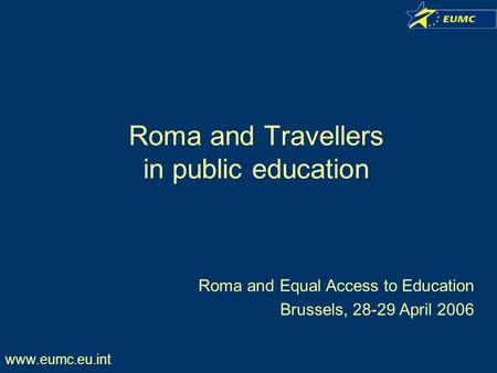 Www.eumc.eu.int Roma and Travellers in public education Roma and Equal Access to Education Brussels, 28-29 April 2006.
