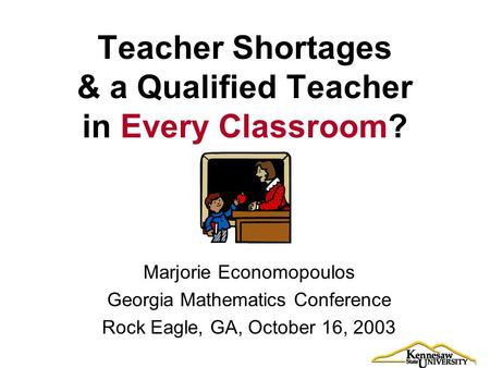 Teacher Shortages & a Qualified Teacher in Every Classroom? Marjorie Economopoulos Georgia Mathematics Conference Rock Eagle, GA, October 16, 2003.