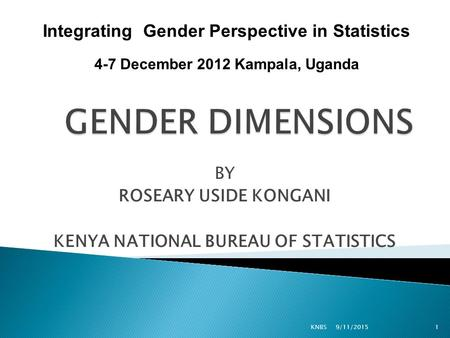 BY ROSEARY USIDE KONGANI KENYA NATIONAL BUREAU OF STATISTICS 9/11/2015KNBS1 Integrating Gender Perspective in Statistics 4-7 December 2012 Kampala, Uganda.