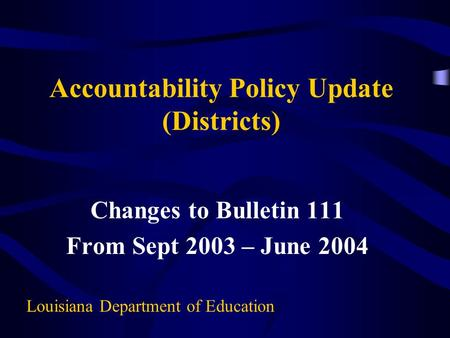 Accountability Policy Update (Districts) Changes to Bulletin 111 From Sept 2003 – June 2004 Louisiana Department of Education.