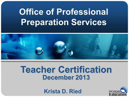Teacher Certification December 2013 Krista D. Ried Office of Professional Preparation Services.