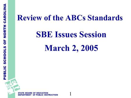 PUBLIC SCHOOLS OF NORTH CAROLINA STATE BOARD OF EDUCATION DEPARTMENT OF PUBLIC INSTRUCTION 1 Review of the ABCs Standards SBE Issues Session March 2, 2005.