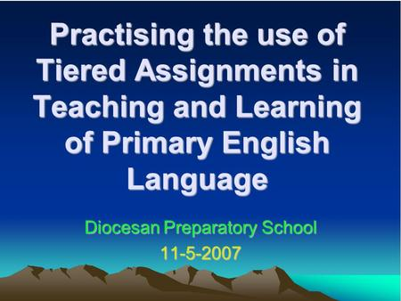 Practising the use of Tiered Assignments in Teaching and Learning of Primary English Language Diocesan Preparatory School 11-5-2007.