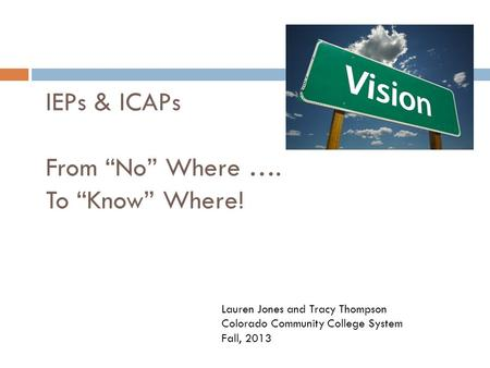 "IEPs & ICAPs From ""No"" Where …. To ""Know"" Where! Lauren Jones and Tracy Thompson Colorado Community College System Fall, 2013."