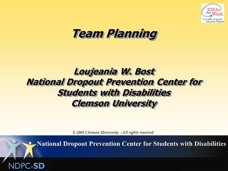 Team Planning Loujeania W. Bost National Dropout Prevention Center for Students with Disabilities Clemson University © 2008 Clemson University – All rights.