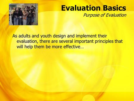 Evaluation Basics Purpose of Evaluation As adults and youth design and implement their evaluation, there are several important principles that will help.