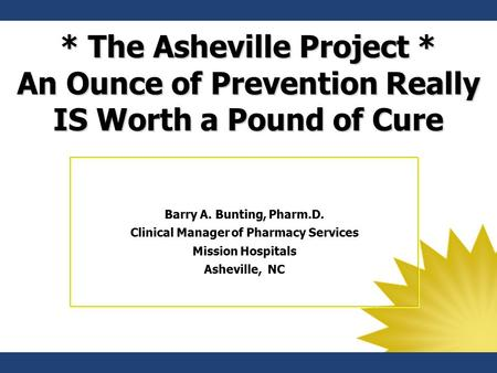 * The Asheville Project * An Ounce of Prevention Really IS Worth a Pound of Cure Barry A. Bunting, Pharm.D. Clinical Manager of Pharmacy Services Mission.