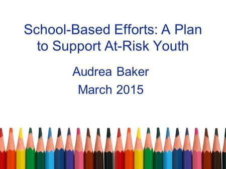 School-Based Efforts: A Plan to Support At-Risk Youth Audrea Baker March 2015.