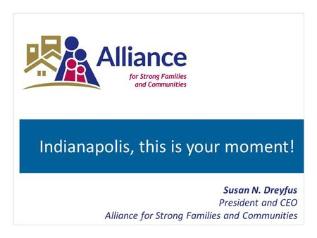 Indianapolis, this is your moment! Susan N. Dreyfus President and CEO Alliance for Strong Families and Communities.