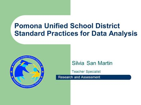 Pomona Unified School District Standard Practices for Data Analysis Silvia San Martin Teacher Specialist Research and Assessment.