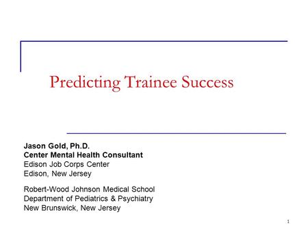 1 Predicting Trainee Success Jason Gold, Ph.D. Center Mental Health Consultant Edison Job Corps Center Edison, New Jersey Robert-Wood Johnson Medical School.