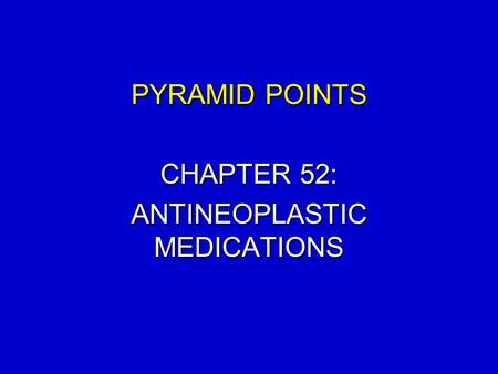 PYRAMID POINTS CHAPTER 52: ANTINEOPLASTIC MEDICATIONS.