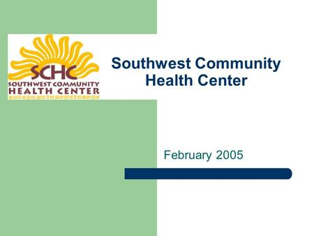 Southwest Community Health Center February 2005. A brief history… SCHC opened in 1996 - the realization of a dream shared by six caring medical people.