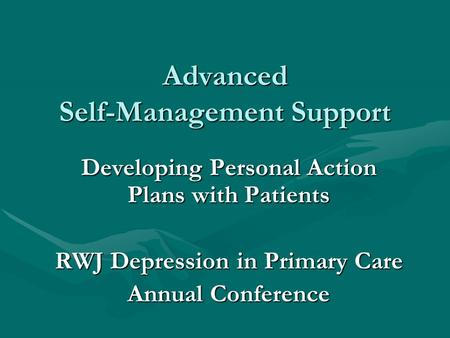 Advanced Self-Management Support Developing Personal Action Plans with Patients RWJ Depression in Primary Care Annual Conference.