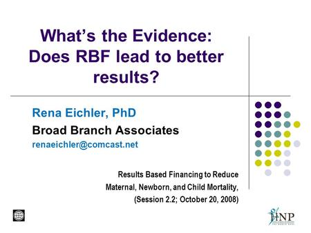 What's the Evidence: Does RBF lead to better results? Rena Eichler, PhD Broad Branch Associates Results Based Financing to Reduce.