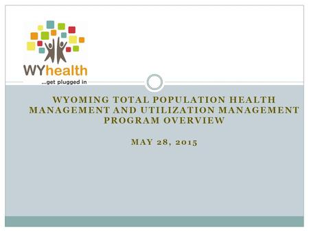Wyoming Total Population Health Management and Utilization Management Program Overview May 28, 2015.